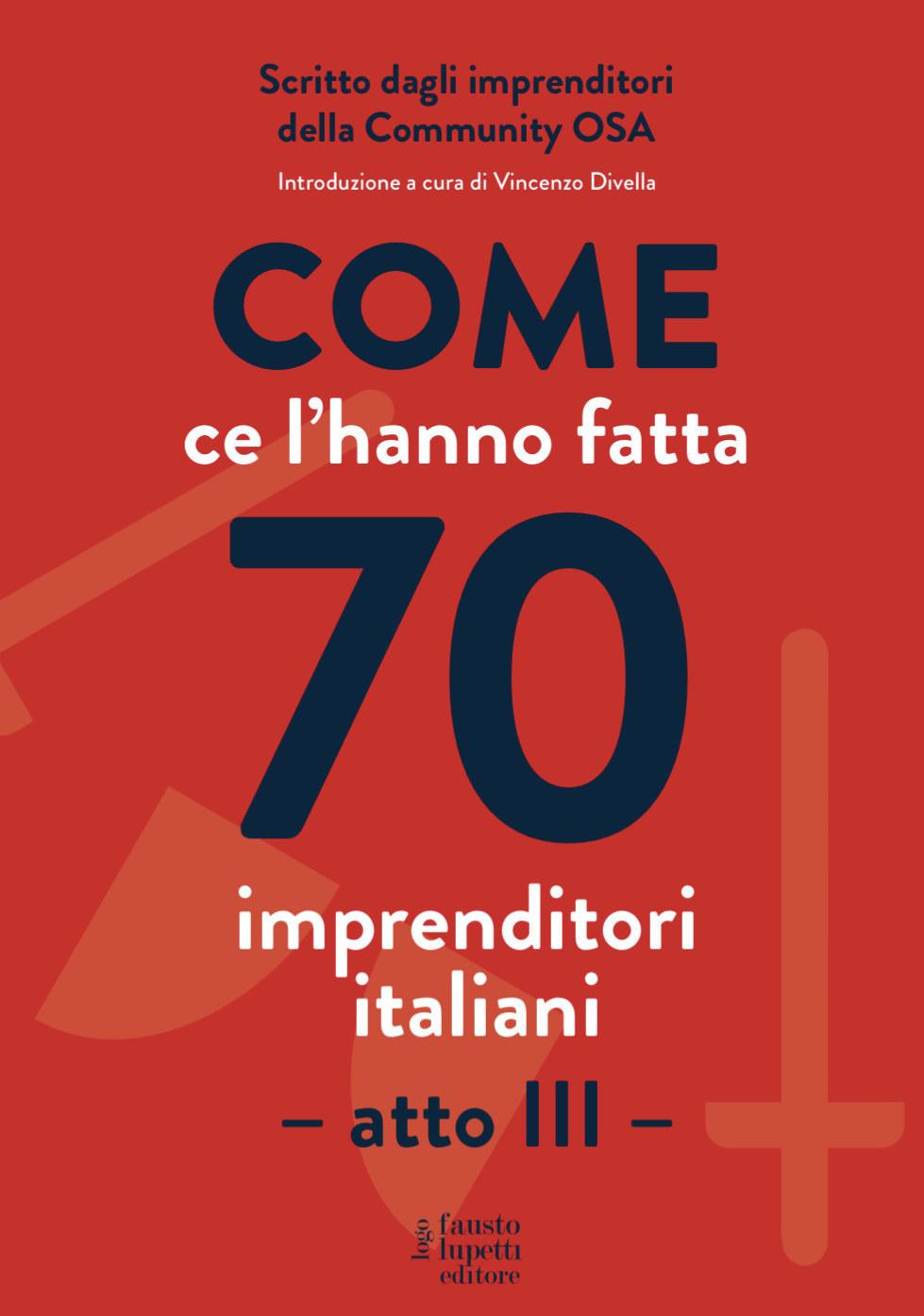 Come ce l'hanno fatta 70 imprenditori italiani - atto III